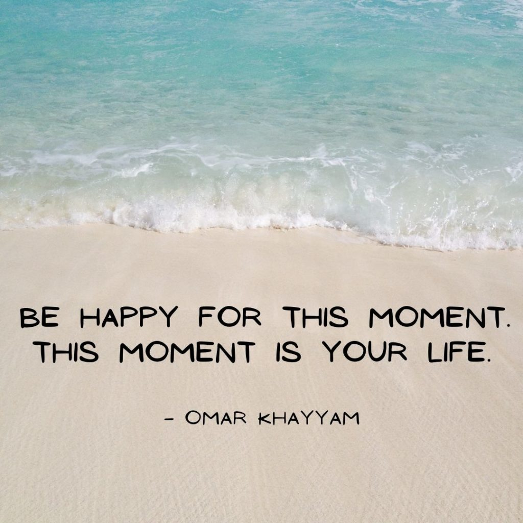 Quotes to Live Life Well, in the moment & Love Unconditionally: Be happy for this moment. This moment is your life