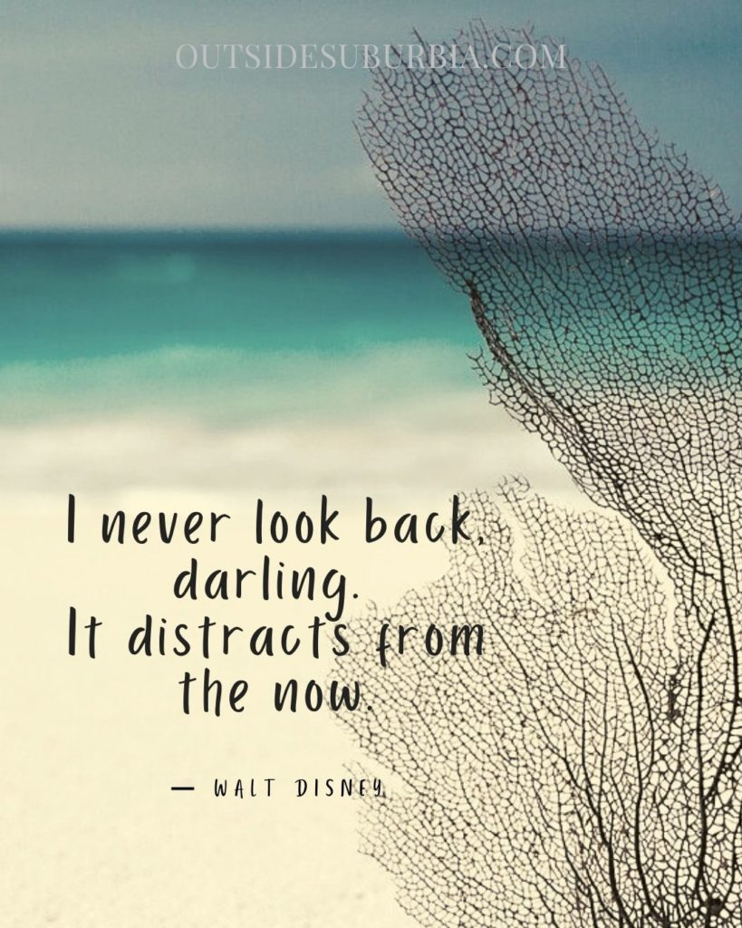 never look back, darling. It distracts from the now: Quotes to Live Life Well, in the NOW | Outside Suburbia