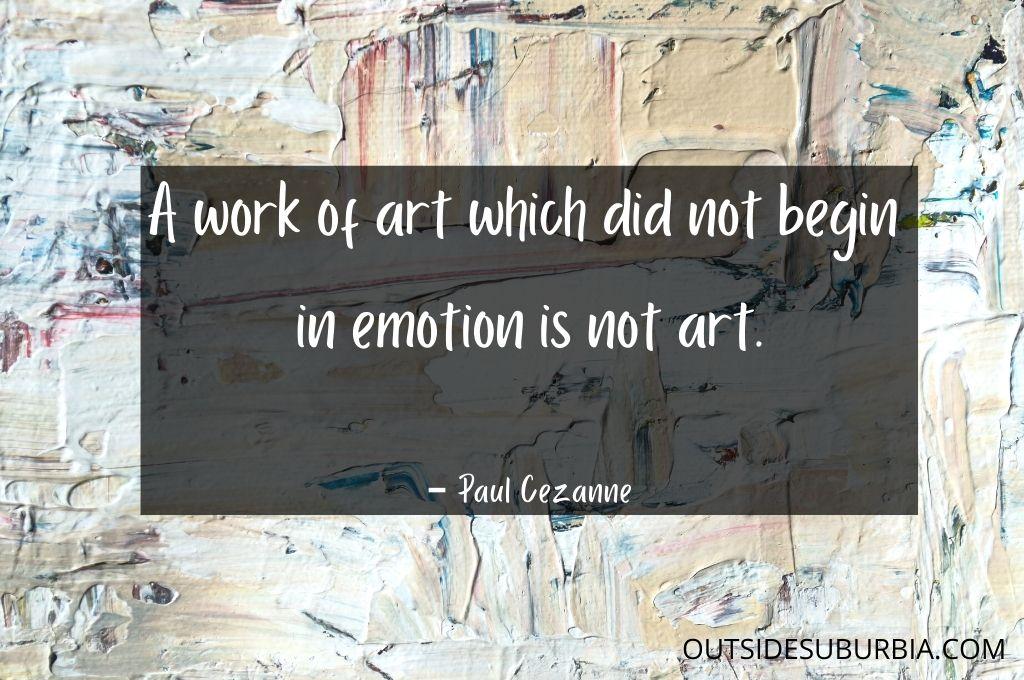 A work of art which did not begin in emotion is not art. ― Paul Cezanne